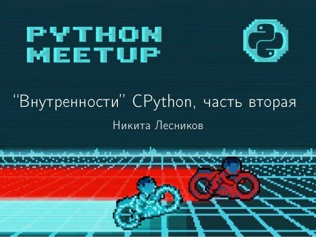 """""""Внутренности"""" CPython, часть вторая Никита Лесников"""