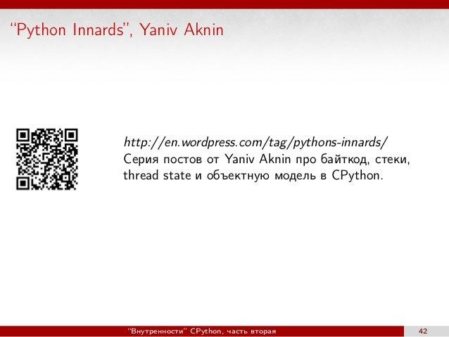 """Python Innards"", Yaniv Aknin http://en.wordpress.com/tag/pythons-innards/ Серия постов от Yaniv Aknin про байткод, стеки,..."