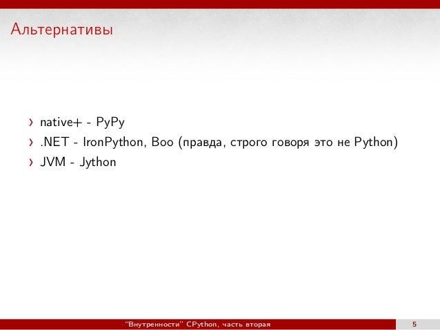 """Альтернативы native+ - PyPy .NET - IronPython, Boo (правда, строго говоря это не Python) JVM - Jython """"Внутренности"""" CPyth..."""