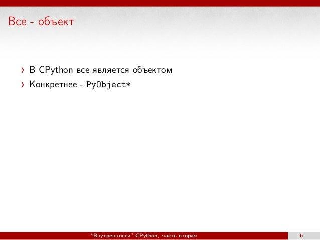 """Все - объект В CPython все является объектом Конкретнее - PyObject* """"Внутренности"""" CPython, часть вторая 6"""