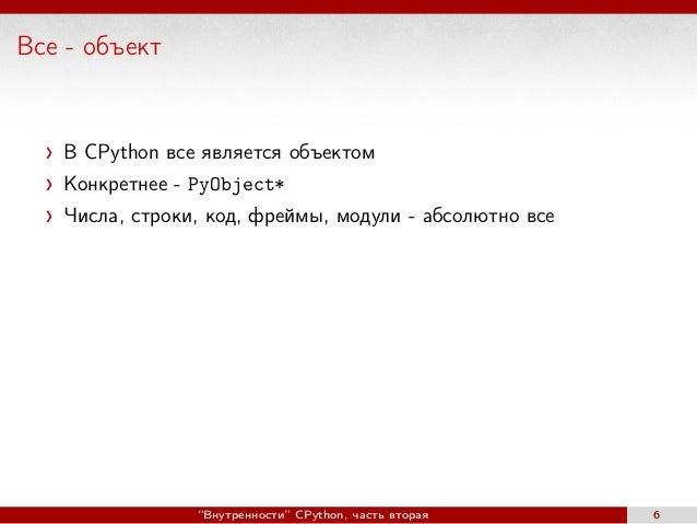 """Все - объект В CPython все является объектом Конкретнее - PyObject* Числа, строки, код, фреймы, модули - абсолютно все """"Вн..."""