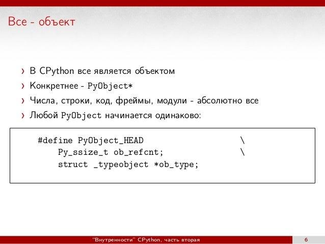 Все - объект В CPython все является объектом Конкретнее - PyObject* Числа, строки, код, фреймы, модули - абсолютно все Люб...