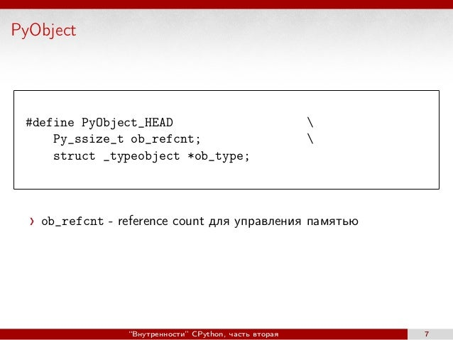 PyObject #define PyObject_HEAD  Py_ssize_t ob_refcnt;  struct _typeobject *ob_type; ob_refcnt - reference count для управл...