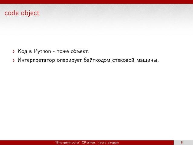 """code object Код в Python - тоже объект. Интерпретатор оперирует байткодом стековой машины. """"Внутренности"""" CPython, часть в..."""