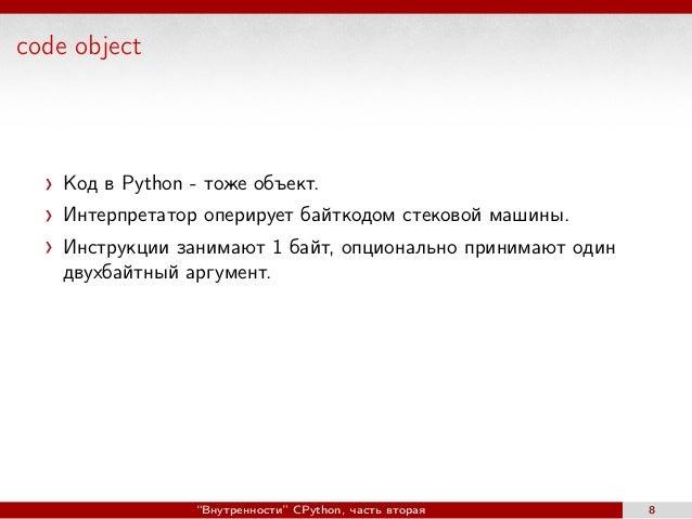 code object Код в Python - тоже объект. Интерпретатор оперирует байткодом стековой машины. Инструкции занимают 1 байт, опц...