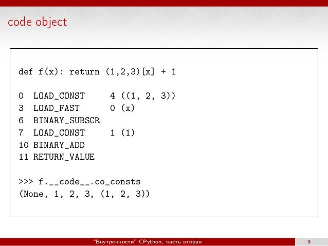 code object def f(x): return (1,2,3)[x] + 1 0 LOAD_CONST 4 ((1, 2, 3)) 3 LOAD_FAST 0 (x) 6 BINARY_SUBSCR 7 LOAD_CONST 1 (1...