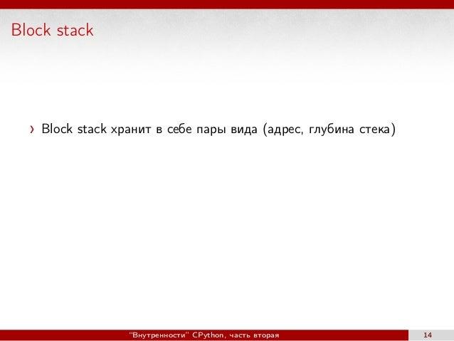 """Block stack Block stack хранит в себе пары вида (адрес, глубина стека) """"Внутренности"""" CPython, часть вторая 14"""