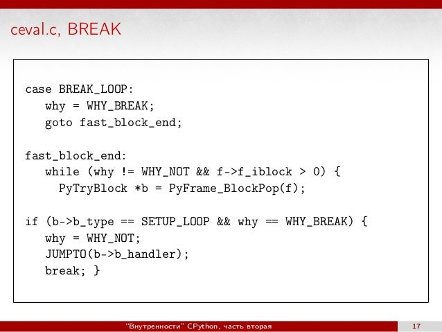 ceval.c, BREAK case BREAK_LOOP: why = WHY_BREAK; goto fast_block_end; fast_block_end: while (why != WHY_NOT && f->f_iblock...