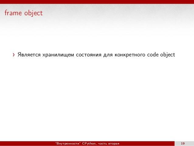 """frame object Является хранилищем состояния для конкретного code object """"Внутренности"""" CPython, часть вторая 19"""