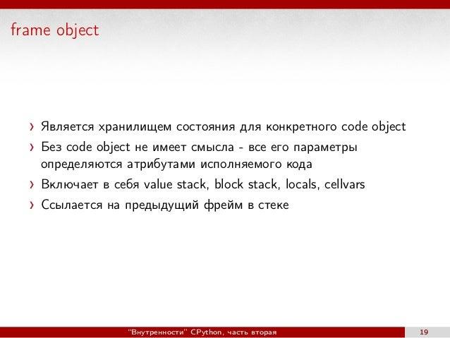 frame object Является хранилищем состояния для конкретного code object Без code object не имеет смысла - все его параметры...