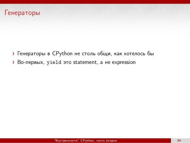"""Генераторы Генераторы в CPython не столь общи, как хотелось бы Во-первых, yield это statement, а не expression """"Внутреннос..."""