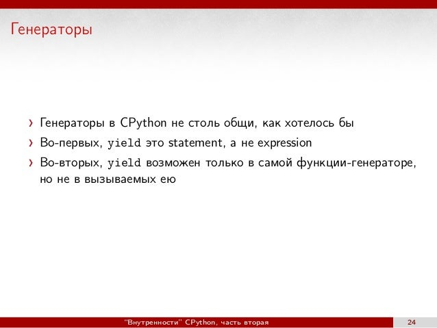 Генераторы Генераторы в CPython не столь общи, как хотелось бы Во-первых, yield это statement, а не expression Во-вторых, ...
