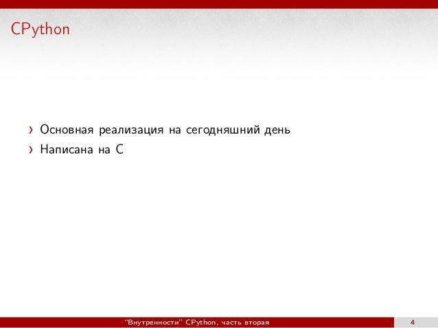 """CPython Основная реализация на сегодняшний день Написана на C """"Внутренности"""" CPython, часть вторая 4"""
