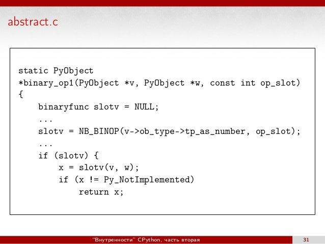abstract.c static PyObject *binary_op1(PyObject *v, PyObject *w, const int op_slot) { binaryfunc slotv = NULL; ... slotv =...