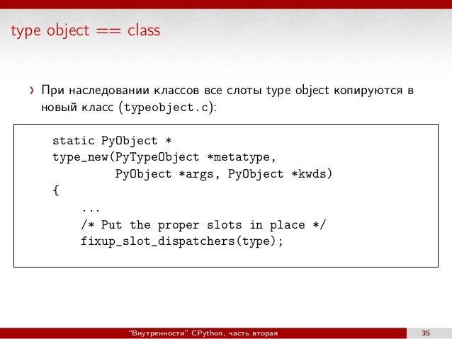 type object == class При наследовании классов все слоты type object копируются в новый класс (typeobject.c): static PyObje...