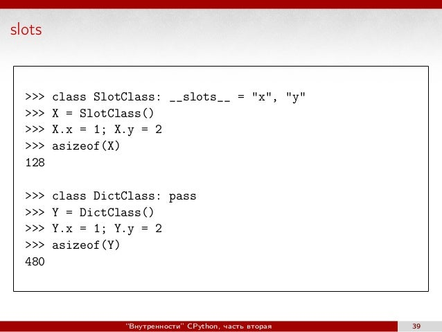 "slots >>> class SlotClass: __slots__ = ""x"", ""y"" >>> X = SlotClass() >>> X.x = 1; X.y = 2 >>> asizeof(X) 128 >>> class Dict..."