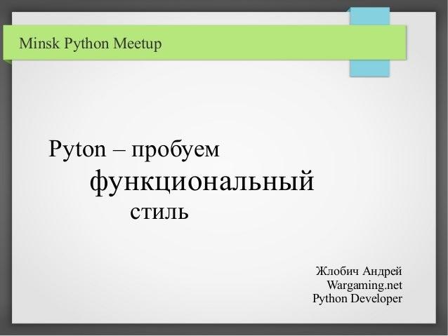 Pyton – пробуем функциональный стиль Жлобич Андрей Wargaming.net Python Developer Minsk Python Meetup