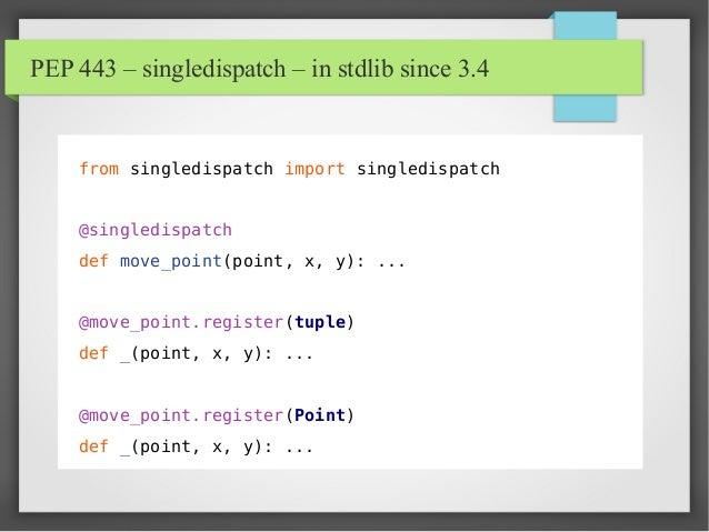 PEP 443 – singledispatch – in stdlib since 3.4 from singledispatch import singledispatch @singledispatch def move_point(po...