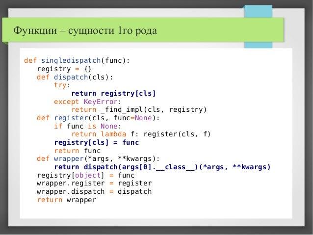 Функции – сущности 1го рода def singledispatch(func): registry = {} def dispatch(cls): try: return registry[cls] except Ke...