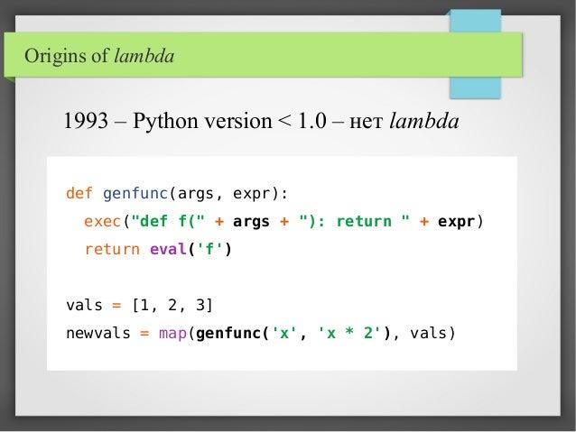 "Origins of lambda def genfunc(args, expr): exec(""def f("" + args + ""): return "" + expr) return eval('f') vals = [1, 2, 3] n..."