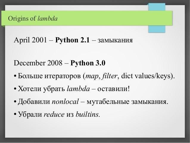 Origins of lambda April 2001 – Python 2.1 – замыкания December 2008 – Python 3.0 ● Больше итераторов (map, filter, dict va...