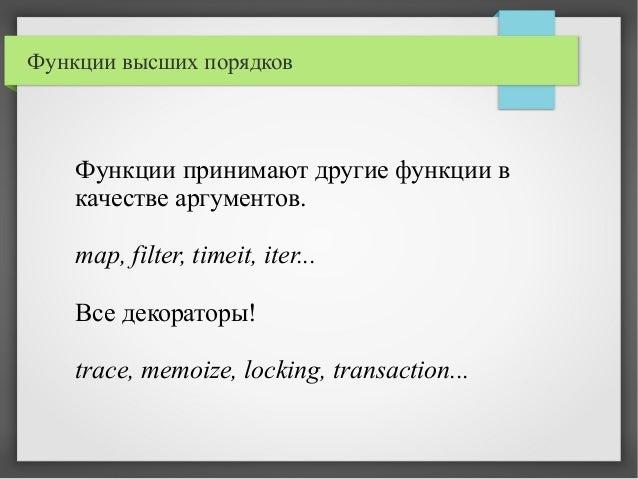 Функции высших порядков Функции принимают другие функции в качестве аргументов. map, filter, timeit, iter... Все декоратор...