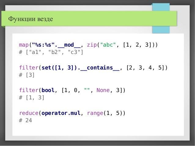 "Функции везде map(""%s:%s"".__mod__, zip(""abc"", [1, 2, 3])) # [""a1"", ""b2"", ""c3""] filter(set([1, 3]).__contains__, [2, 3, 4, ..."