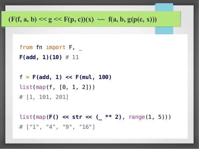 (F(f, a, b) << g << F(p, c))(x) ~~ f(a, b, g(p(c, x))) from fn import F, _ F(add, 1)(10) # 11 f = F(add, 1) << F(mul, 100)...