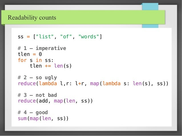 """Readability counts ss = [""""list"""", """"of"""", """"words""""] # 1 – imperative tlen = 0 for s in ss: tlen += len(s) # 2 – so ugly reduce..."""