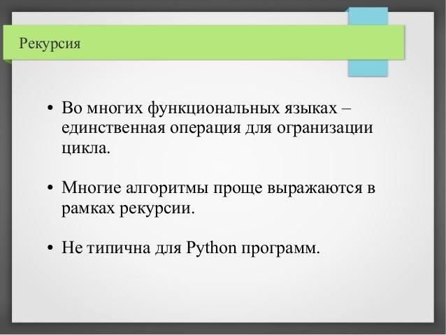 Рекурсия ● Во многих функциональных языках – единственная операция для огранизации цикла. ● Многие алгоритмы проще выражаю...