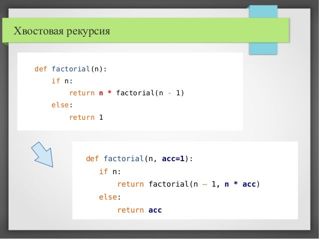Хвостовая рекурсия def factorial(n): if n: return n * factorial(n - 1) else: return 1 def factorial(n, acc=1): if n: retur...