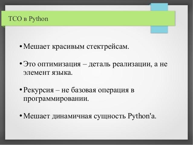 TCO в Python ● Мешает красивым стектрейсам. ● Это оптимизация – деталь реализации, а не элемент языка. ● Рекурсия – не баз...