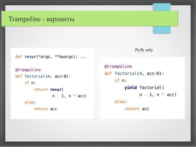 Trampoline - варианты def recur(*args, **kwargs): ... @trampoline def factorial(n, acc=0): if n: return recur( n - 1, n * ...