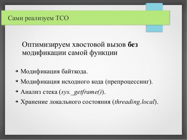Сами реализуем TCO ➔ Модификация байткода. ➔ Модификация исходного кода (препроцессинг). ➔ Анализ стека (sys._getframe())....