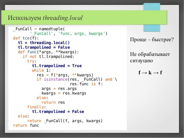 Используем threading.local _FunCall = namedtuple( '_FunCall', 'func, args, kwargs') def tco(f): tl = threading.local() tl....
