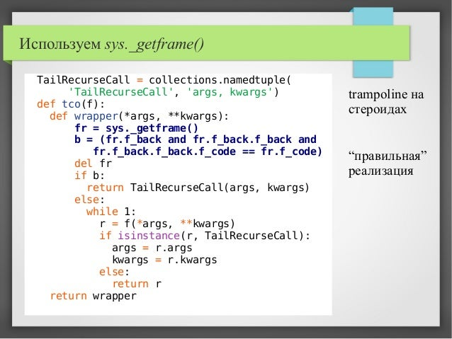 Используем sys._getframe() TailRecurseCall = collections.namedtuple( 'TailRecurseCall', 'args, kwargs') def tco(f): def wr...