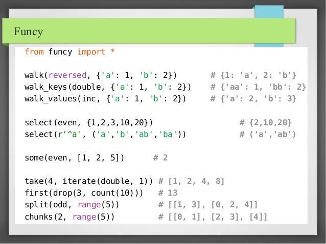Funcy from funcy import * walk(reversed, {'a': 1, 'b': 2}) # {1: 'a', 2: 'b'} walk_keys(double, {'a': 1, 'b': 2}) # {'aa':...