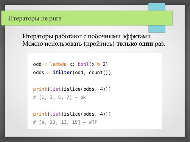 Итераторы не pure odd = lambda x: bool(x % 2) odds = ifilter(odd, count()) print(list(islice(odds, 4))) # [1, 3, 5, 7] – o...