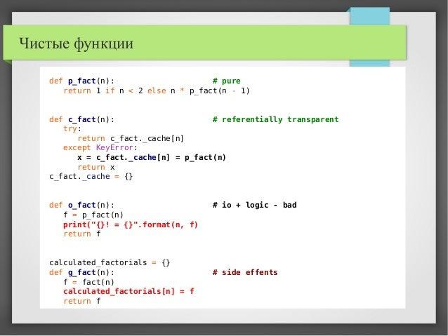 Чистые функции def p_fact(n): # pure return 1 if n < 2 else n * p_fact(n - 1) def c_fact(n): # referentially transparent t...