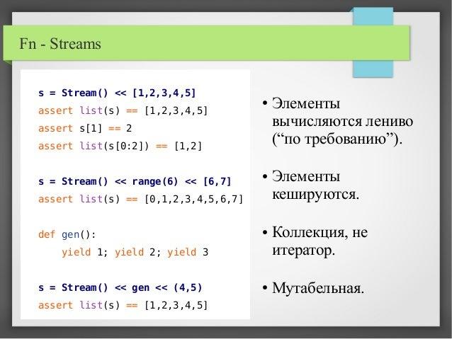 Fn - Streams s = Stream() << [1,2,3,4,5] assert list(s) == [1,2,3,4,5] assert s[1] == 2 assert list(s[0:2]) == [1,2] s = S...