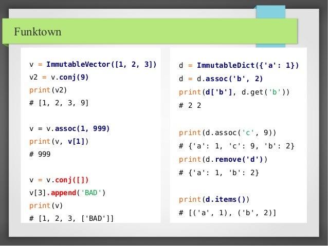 Funktown v = ImmutableVector([1, 2, 3]) v2 = v.conj(9) print(v2) # [1, 2, 3, 9] v = v.assoc(1, 999) print(v, v[1]) # 999 v...
