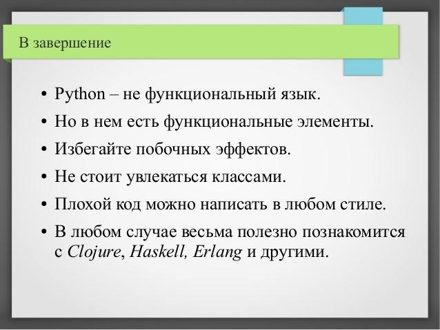 В завершение ● Python – не функциональный язык. ● Но в нем есть функциональные элементы. ● Избегайте побочных эффектов. ● ...