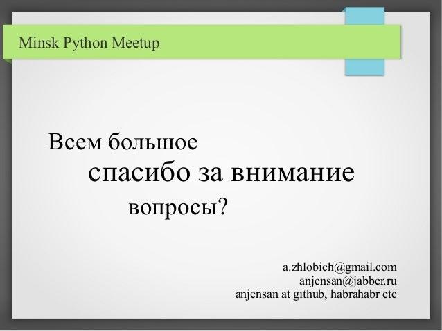 Minsk Python Meetup Всем большое спасибо за внимание вопросы? a.zhlobich@gmail.com anjensan@jabber.ru anjensan at github, ...
