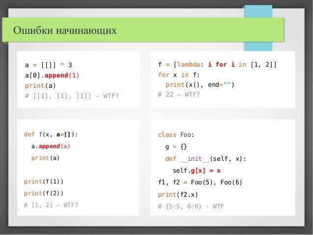 Ошибки начинающих a = [[]] * 3 a[0].append(1) print(a) # [[1], [1], [1]] - WTF? class Foo: g = {} def __init__(self, x): s...