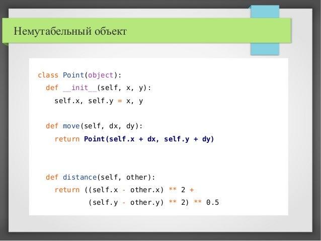 Немутабельный объект class Point(object): def __init__(self, x, y): self.x, self.y = x, y def move(self, dx, dy): return P...