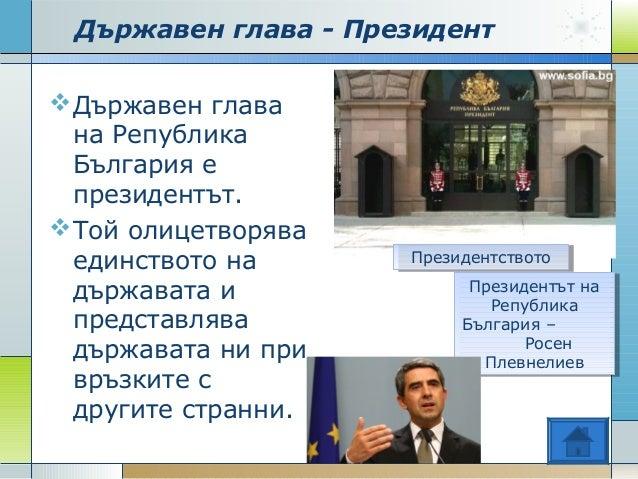 Държавен глава - Президент Държавен глава на Република България е президентът. Той олицетворява единството на държавата ...