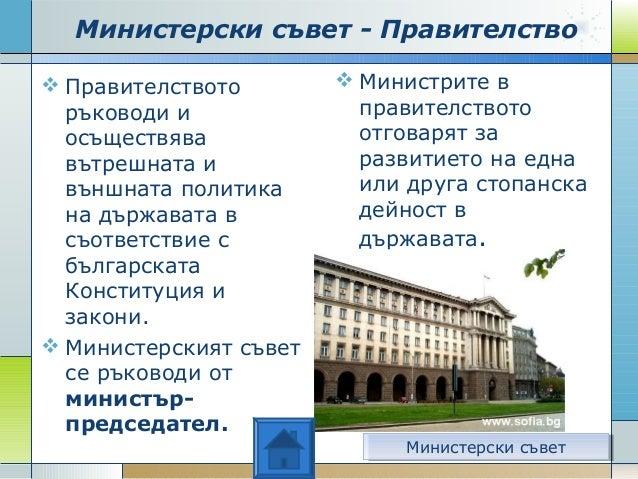 Министерски съвет - Правителство  Правителството ръководи и осъществява вътрешната и външната политика на държавата в съо...
