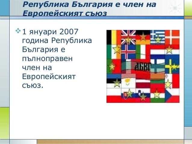 Република България е член на Европейският съюз 1 януари 2007 година Република България е пълноправен член на Европейският...