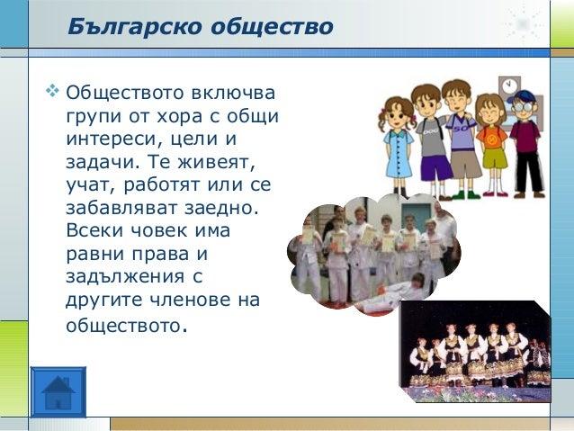 Българско общество  Обществото включва групи от хора с общи интереси, цели и задачи. Те живеят, учат, работят или се заба...