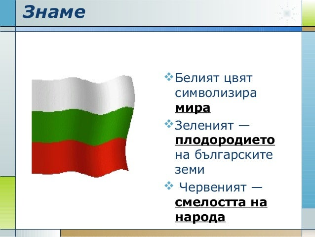 Знаме Белият цвят символизира мира Зеленият — плодородието на българските земи  Червеният — смелостта на народа